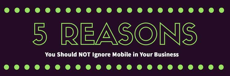 5 Reasons You Should Not Ignore Mobile In Your Business